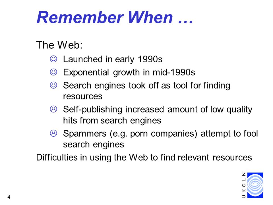 4 Remember When … The Web: Launched in early 1990s Exponential growth in mid-1990s Search engines took off as tool for finding resources Self-publishi