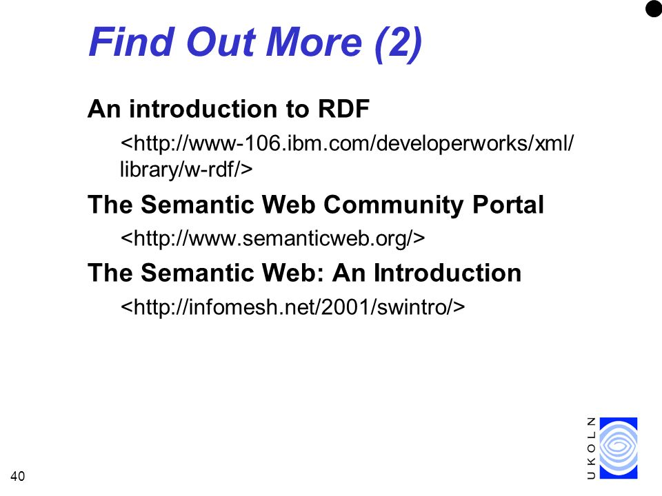 40 Find Out More (2) An introduction to RDF The Semantic Web Community Portal The Semantic Web: An Introduction
