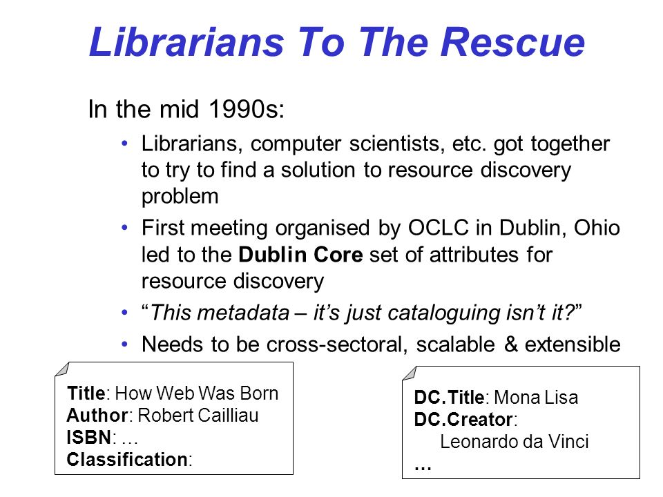 Librarians To The Rescue In the mid 1990s: Librarians, computer scientists, etc. got together to try to find a solution to resource discovery problem