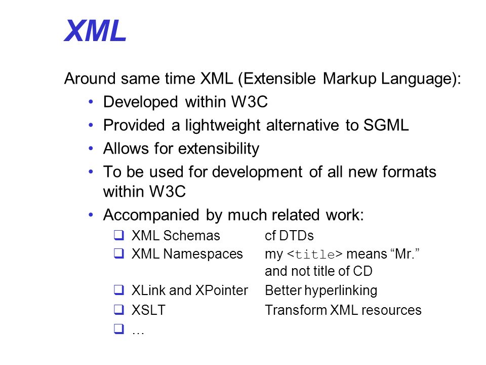 XML Around same time XML (Extensible Markup Language): Developed within W3C Provided a lightweight alternative to SGML Allows for extensibility To be