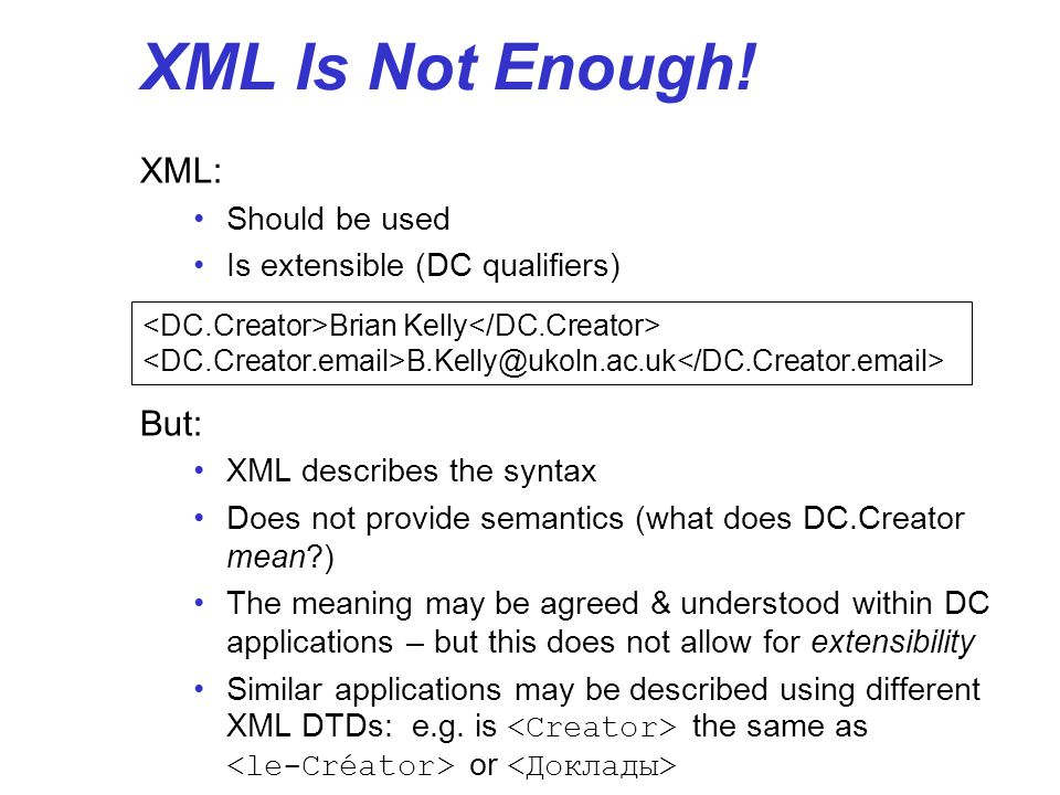 XML Is Not Enough! XML: Should be used Is extensible (DC qualifiers) But: XML describes the syntax Does not provide semantics (what does DC.Creator me