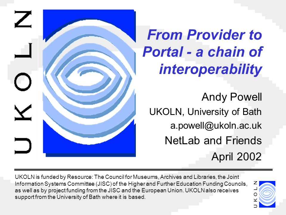 From Provider to Portal - a chain of interoperability Andy Powell UKOLN, University of Bath NetLab and Friends April 2002 UKOLN is funded by Resource: The Council for Museums, Archives and Libraries, the Joint Information Systems Committee (JISC) of the Higher and Further Education Funding Councils, as well as by project funding from the JISC and the European Union.