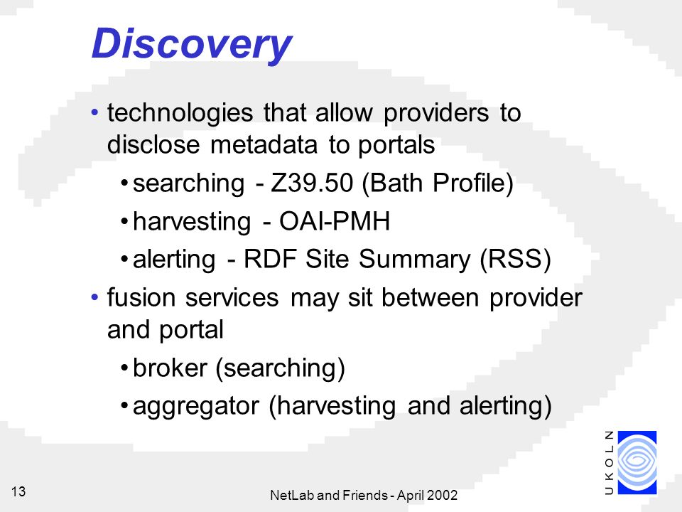 NetLab and Friends - April Discovery technologies that allow providers to disclose metadata to portals searching - Z39.50 (Bath Profile) harvesting - OAI-PMH alerting - RDF Site Summary (RSS) fusion services may sit between provider and portal broker (searching) aggregator (harvesting and alerting)