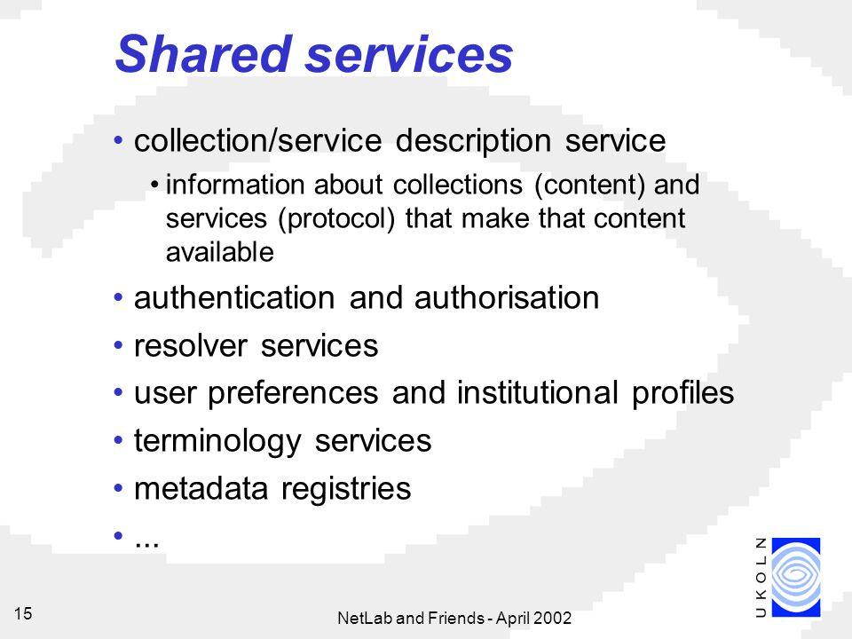 NetLab and Friends - April Shared services collection/service description service information about collections (content) and services (protocol) that make that content available authentication and authorisation resolver services user preferences and institutional profiles terminology services metadata registries...
