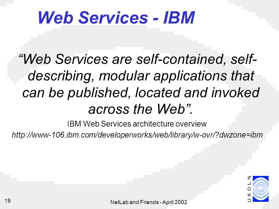 NetLab and Friends - April Web Services - IBM Web Services are self-contained, self- describing, modular applications that can be published, located and invoked across the Web.