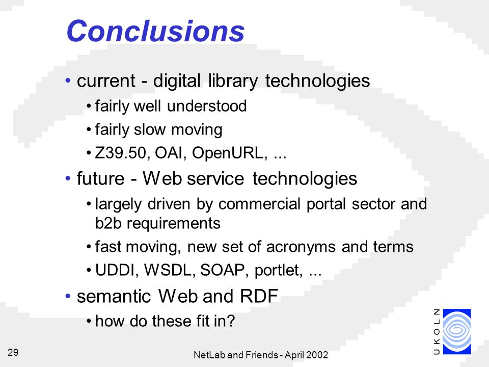 NetLab and Friends - April Conclusions current - digital library technologies fairly well understood fairly slow moving Z39.50, OAI, OpenURL,...
