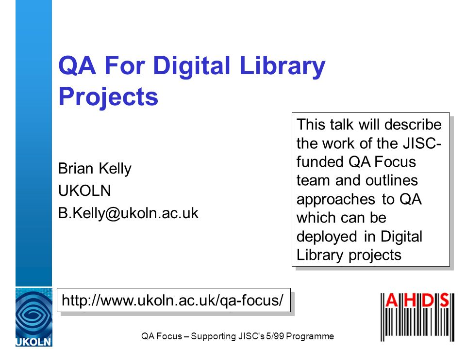 QA Focus – Supporting JISC's 5/99 Programme QA For Digital Library Projects Brian Kelly UKOLN B.Kelly@ukoln.ac.uk http://www.ukoln.ac.uk/qa-focus/ Thi