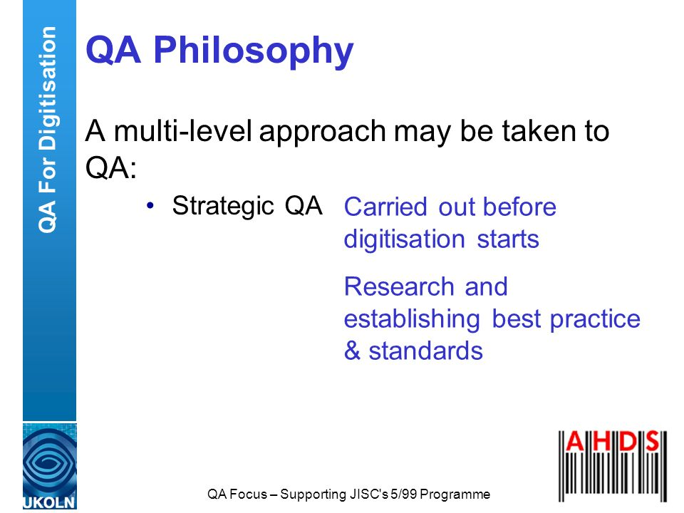QA Focus – Supporting JISC's 5/99 Programme QA Philosophy A multi-level approach may be taken to QA: Strategic QA Carried out before digitisation star