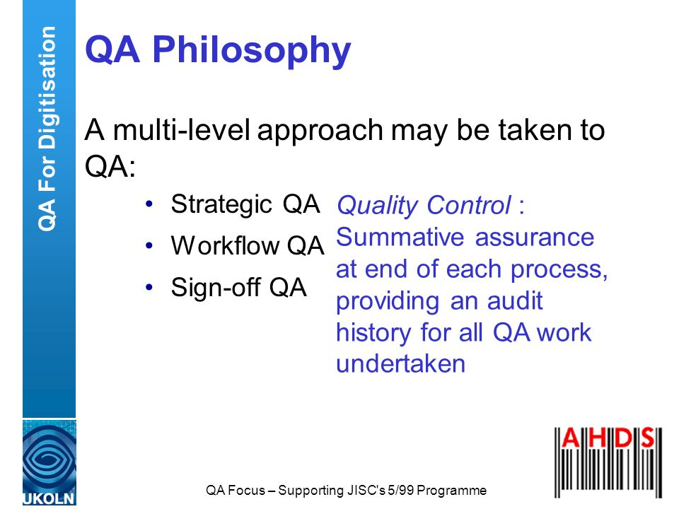 QA Focus – Supporting JISC's 5/99 Programme QA Philosophy A multi-level approach may be taken to QA: Strategic QA Workflow QA Sign-off QA Quality Cont
