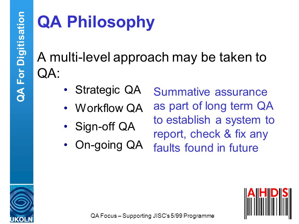 QA Focus – Supporting JISC's 5/99 Programme QA Philosophy A multi-level approach may be taken to QA: Strategic QA Workflow QA Sign-off QA On-going QA
