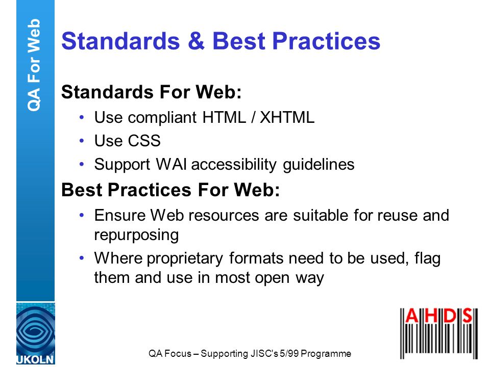 QA Focus – Supporting JISC's 5/99 Programme Standards & Best Practices Standards For Web: Use compliant HTML / XHTML Use CSS Support WAI accessibility