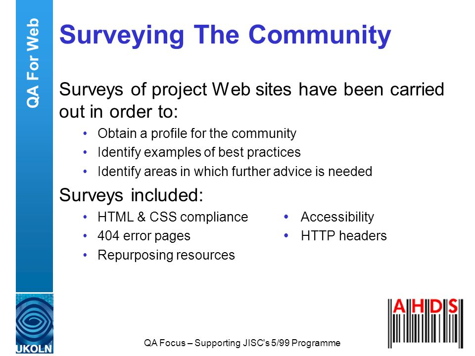 QA Focus – Supporting JISC's 5/99 Programme Surveying The Community Surveys of project Web sites have been carried out in order to: Obtain a profile f