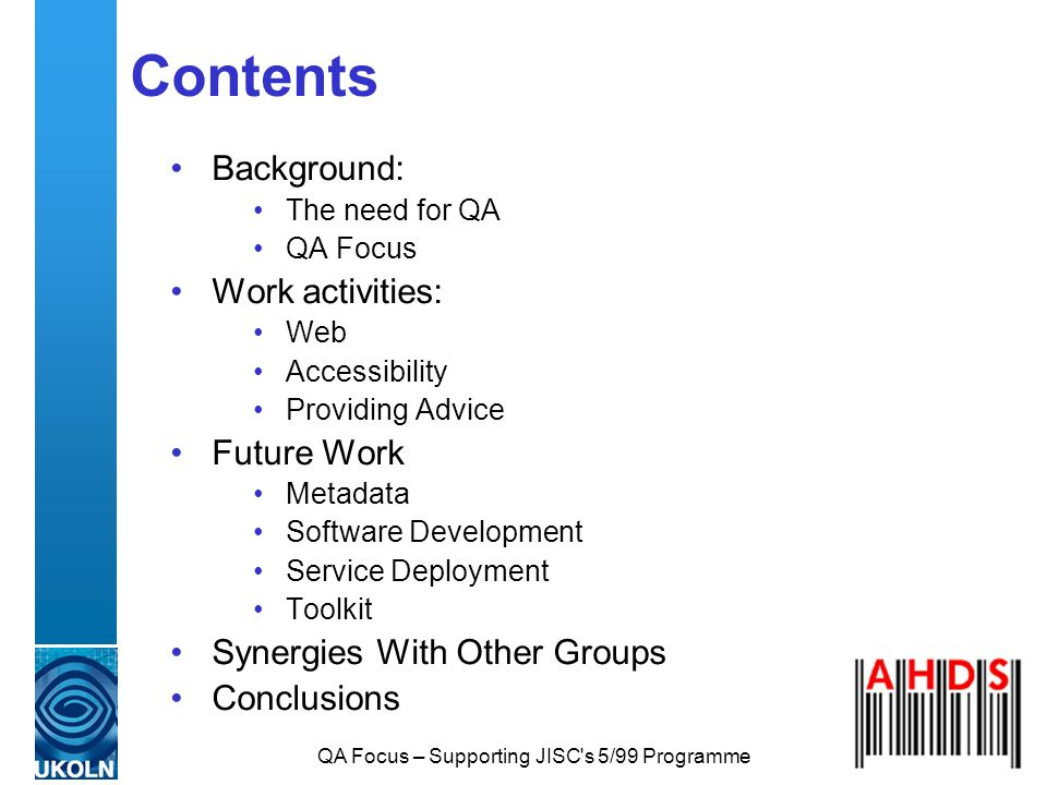 QA Focus – Supporting JISC's 5/99 Programme Contents Background: The need for QA QA Focus Work activities: Web Accessibility Providing Advice Future W