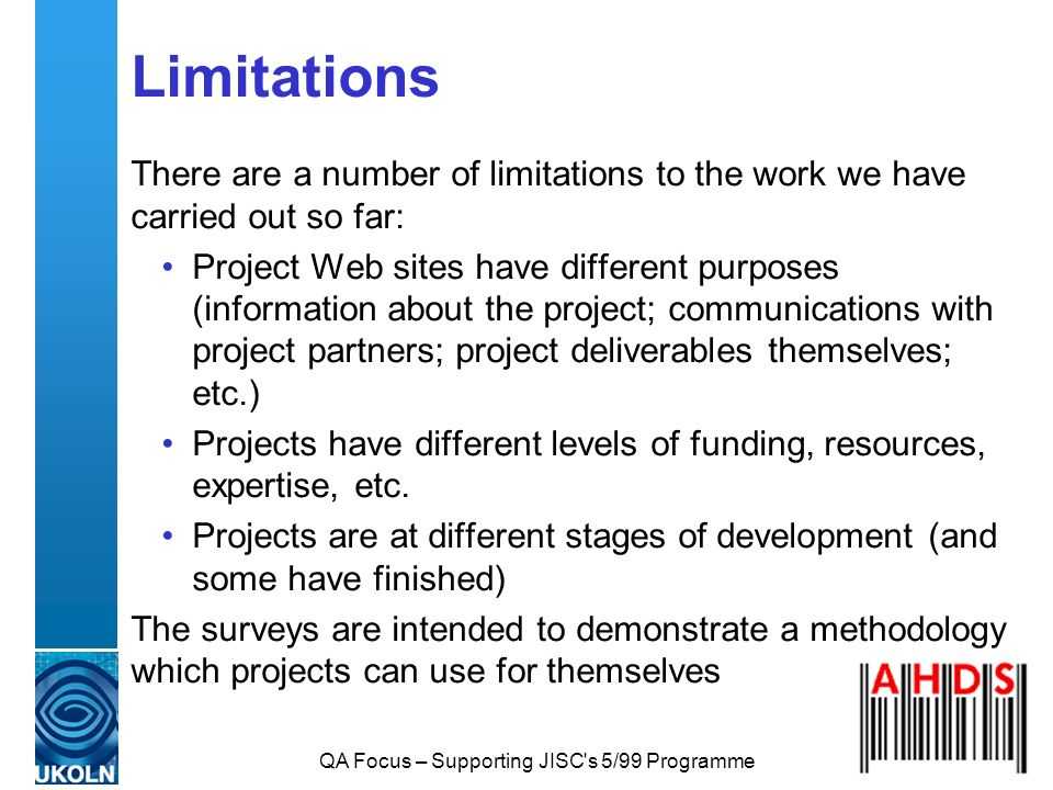 QA Focus – Supporting JISC's 5/99 Programme Limitations There are a number of limitations to the work we have carried out so far: Project Web sites ha