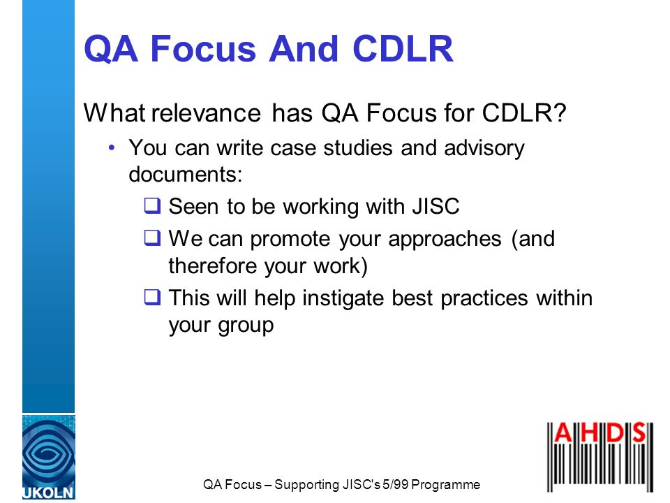 QA Focus – Supporting JISC's 5/99 Programme QA Focus And CDLR What relevance has QA Focus for CDLR? You can write case studies and advisory documents: