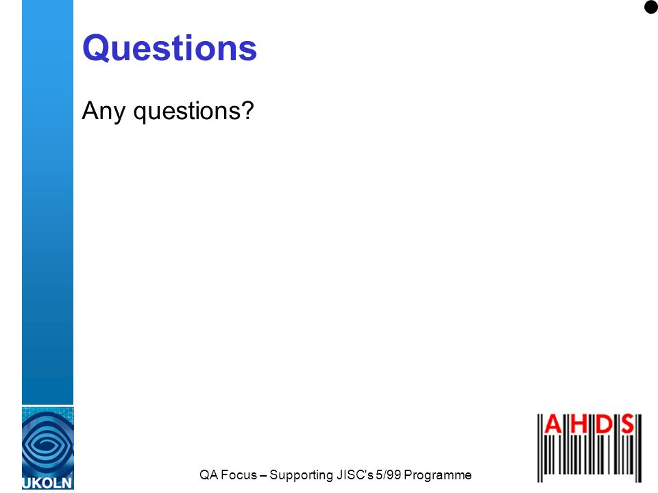 QA Focus – Supporting JISC's 5/99 Programme Questions Any questions?