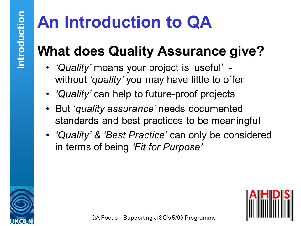 QA Focus – Supporting JISC's 5/99 Programme An Introduction to QA What does Quality Assurance give? Quality means your project is useful - without qua