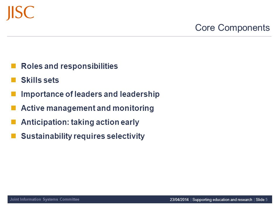 Joint Information Systems Committee 23/04/2014 | Supporting education and research | Slide 5 Roles and responsibilities Skills sets Importance of leaders and leadership Active management and monitoring Anticipation: taking action early Sustainability requires selectivity Core Components