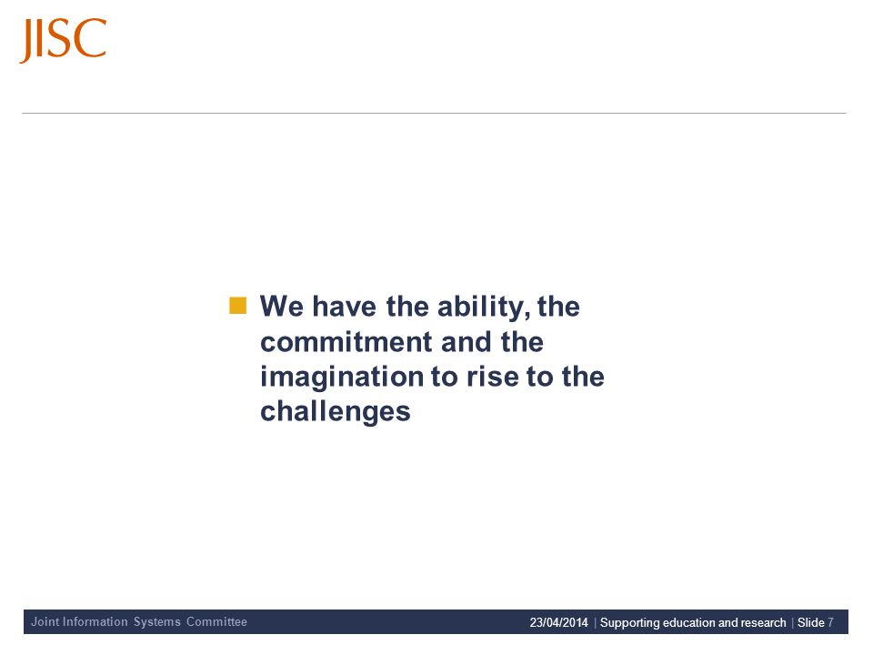 Joint Information Systems Committee 23/04/2014 | Supporting education and research | Slide 7 We have the ability, the commitment and the imagination to rise to the challenges