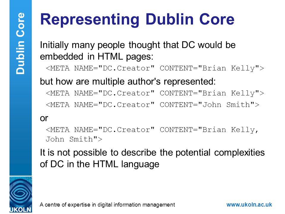 A centre of expertise in digital information managementwww.ukoln.ac.uk Representing Dublin Core Initially many people thought that DC would be embedde
