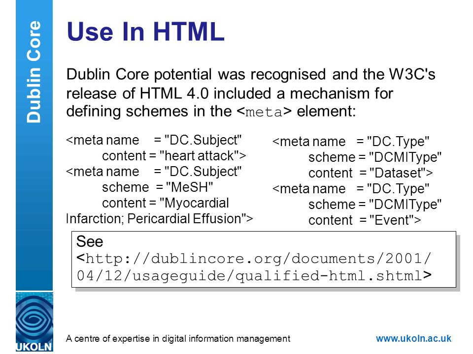 A centre of expertise in digital information managementwww.ukoln.ac.uk Use In HTML Dublin Core potential was recognised and the W3C's release of HTML