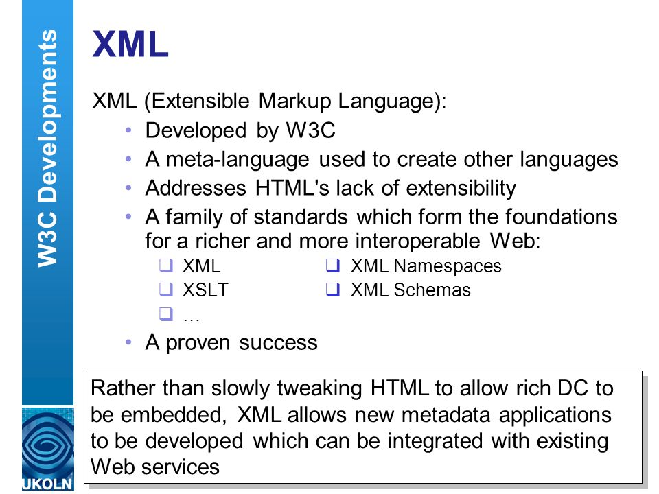 A centre of expertise in digital information managementwww.ukoln.ac.uk XML XML (Extensible Markup Language): Developed by W3C A meta-language used to