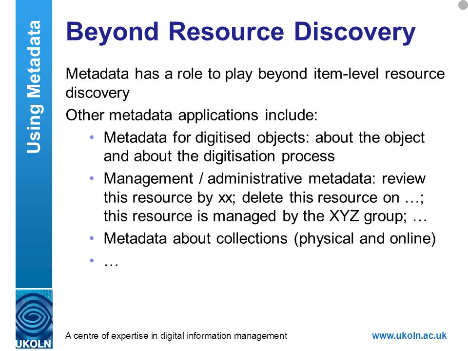 A centre of expertise in digital information managementwww.ukoln.ac.uk Beyond Resource Discovery Metadata has a role to play beyond item-level resourc