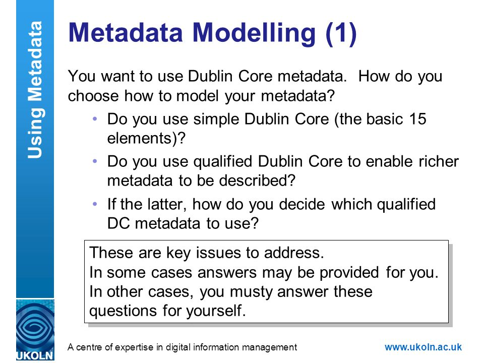 A centre of expertise in digital information managementwww.ukoln.ac.uk Metadata Modelling (1) You want to use Dublin Core metadata. How do you choose