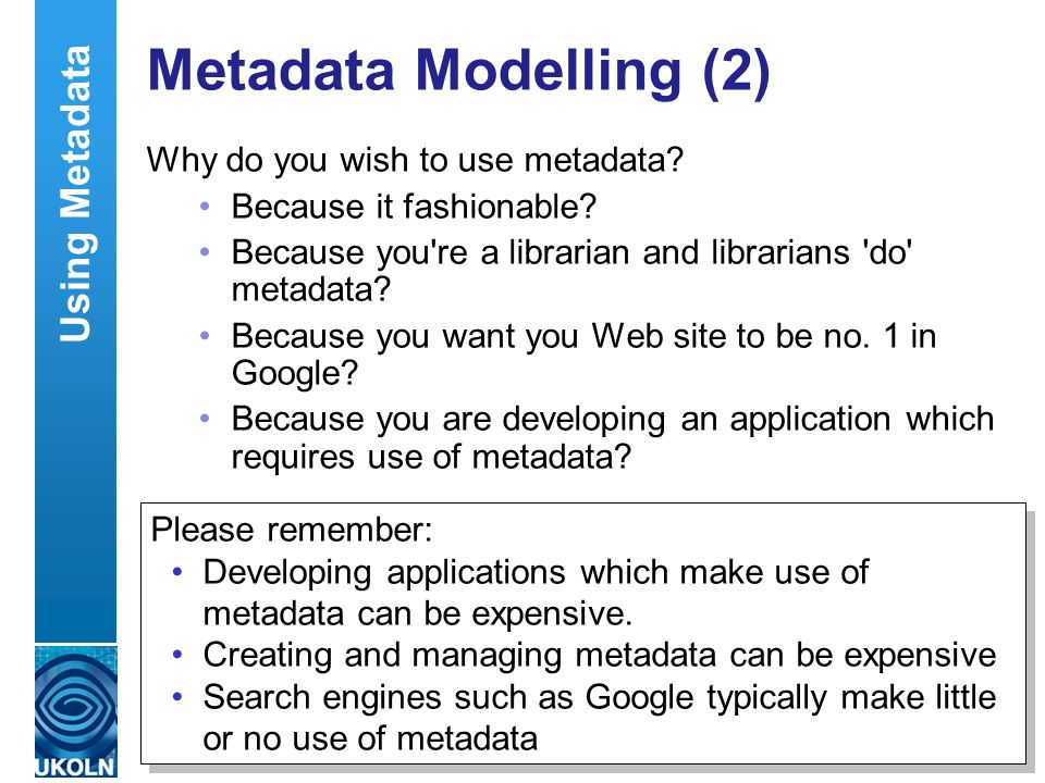 A centre of expertise in digital information managementwww.ukoln.ac.uk Metadata Modelling (2) Why do you wish to use metadata.