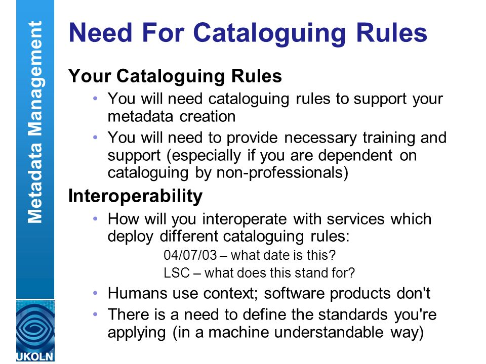 A centre of expertise in digital information managementwww.ukoln.ac.uk Need For Cataloguing Rules Your Cataloguing Rules You will need cataloguing rul