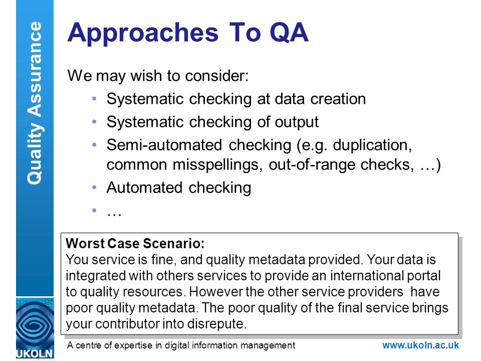 A centre of expertise in digital information managementwww.ukoln.ac.uk Approaches To QA We may wish to consider: Systematic checking at data creation Systematic checking of output Semi-automated checking (e.g.