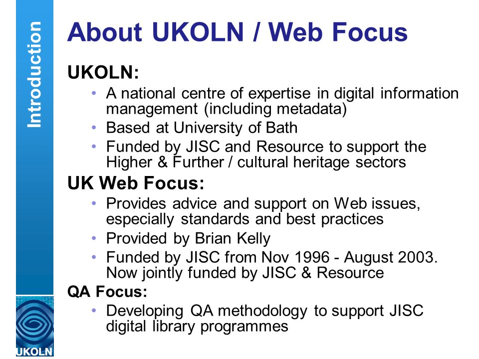 A centre of expertise in digital information managementwww.ukoln.ac.uk About UKOLN / Web Focus UKOLN: A national centre of expertise in digital information management (including metadata) Based at University of Bath Funded by JISC and Resource to support the Higher & Further / cultural heritage sectors UK Web Focus: Provides advice and support on Web issues, especially standards and best practices Provided by Brian Kelly Funded by JISC from Nov 1996 - August 2003.
