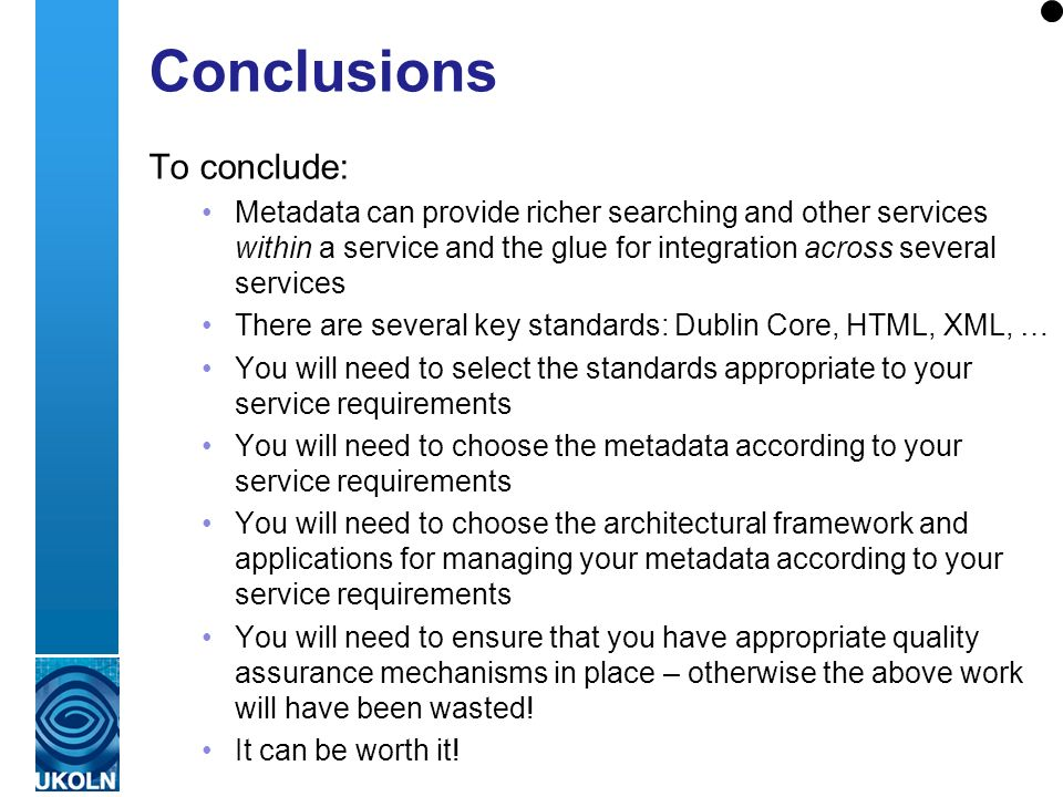 A centre of expertise in digital information managementwww.ukoln.ac.uk Conclusions To conclude: Metadata can provide richer searching and other services within a service and the glue for integration across several services There are several key standards: Dublin Core, HTML, XML, … You will need to select the standards appropriate to your service requirements You will need to choose the metadata according to your service requirements You will need to choose the architectural framework and applications for managing your metadata according to your service requirements You will need to ensure that you have appropriate quality assurance mechanisms in place – otherwise the above work will have been wasted.