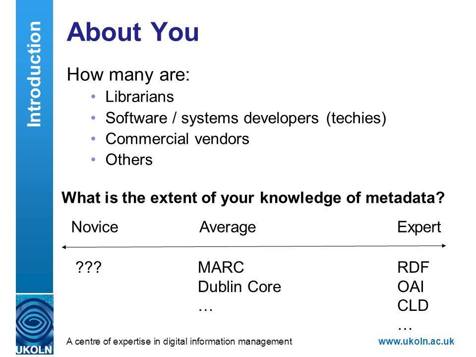 A centre of expertise in digital information managementwww.ukoln.ac.uk About You How many are: Librarians Software / systems developers (techies) Commercial vendors Others ExpertNoviceAverage What is the extent of your knowledge of metadata.