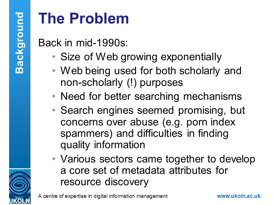 A centre of expertise in digital information managementwww.ukoln.ac.uk The Problem Back in mid-1990s: Size of Web growing exponentially Web being used