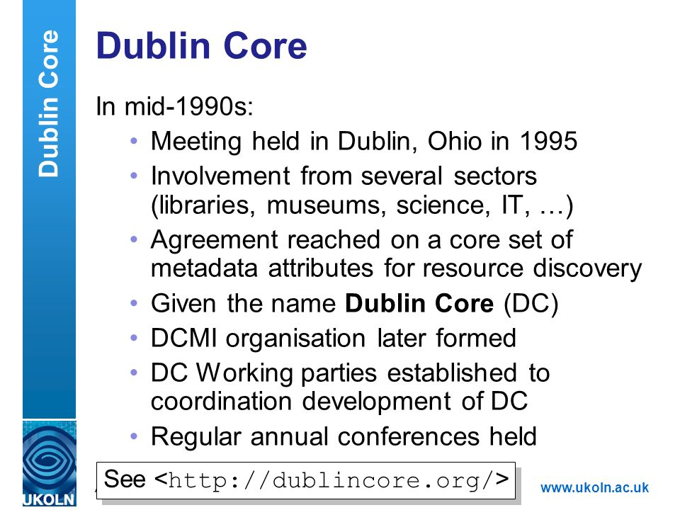 A centre of expertise in digital information managementwww.ukoln.ac.uk Dublin Core In mid-1990s: Meeting held in Dublin, Ohio in 1995 Involvement from
