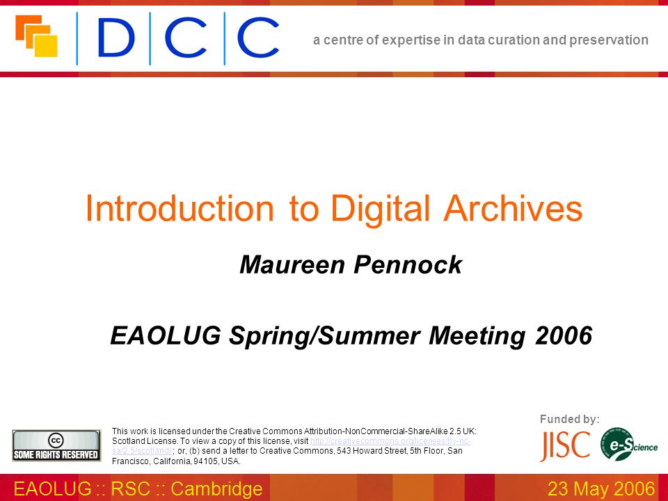 a centre of expertise in data curation and preservation EAOLUG :: RSC :: Cambridge23 May 2006 Funded by: This work is licensed under the Creative Comm