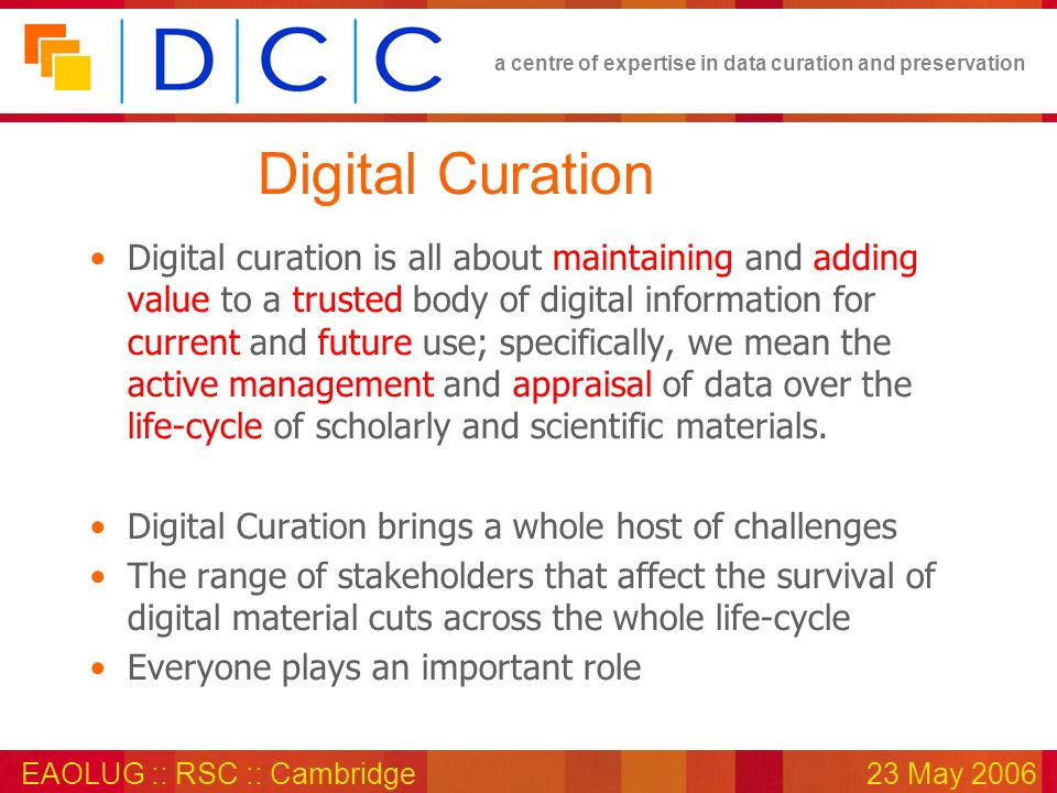 a centre of expertise in data curation and preservation EAOLUG :: RSC :: Cambridge23 May 2006 Digital Curation Digital curation is all about maintaining and adding value to a trusted body of digital information for current and future use; specifically, we mean the active management and appraisal of data over the life-cycle of scholarly and scientific materials.