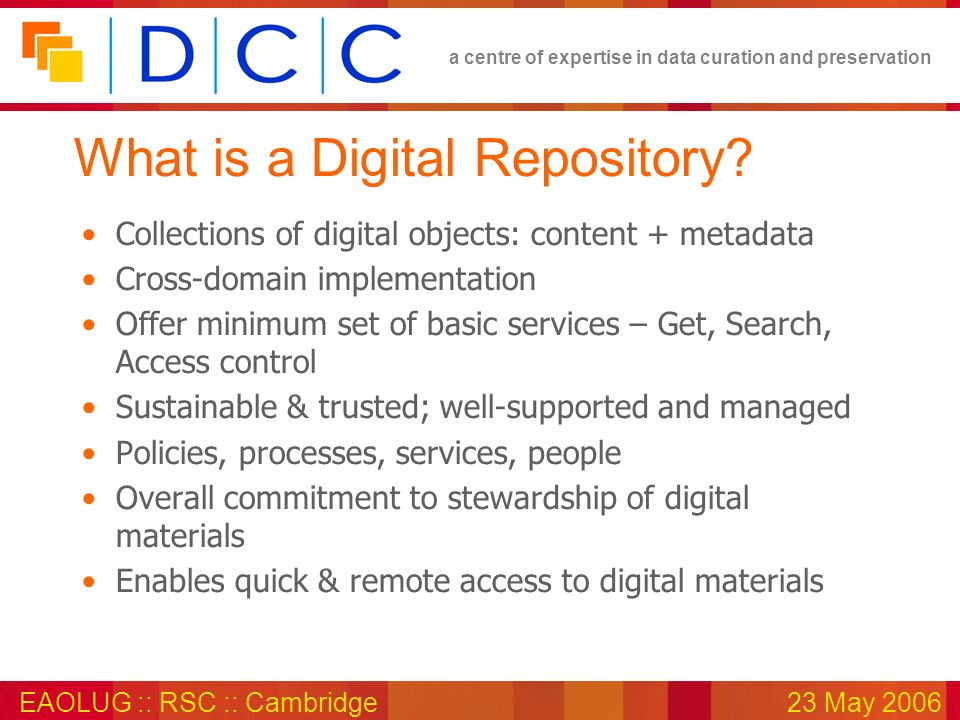 a centre of expertise in data curation and preservation EAOLUG :: RSC :: Cambridge23 May 2006 What is a Digital Repository.