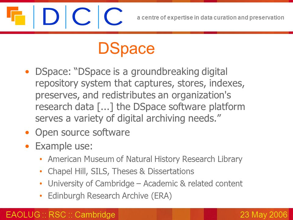 a centre of expertise in data curation and preservation EAOLUG :: RSC :: Cambridge23 May 2006 DSpace DSpace: DSpace is a groundbreaking digital reposi