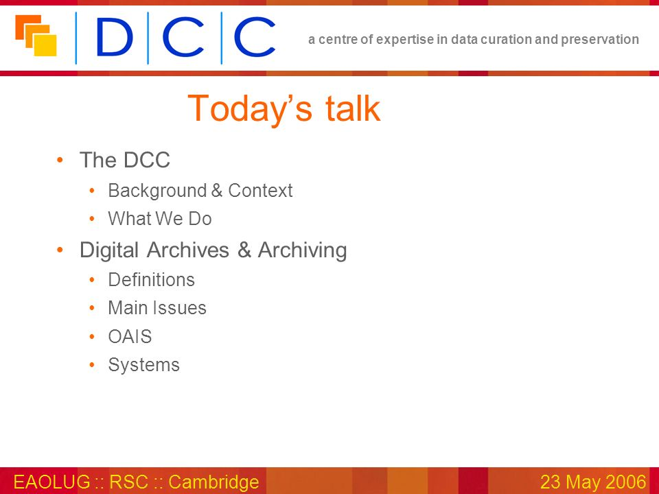 a centre of expertise in data curation and preservation EAOLUG :: RSC :: Cambridge23 May 2006 Todays talk The DCC Background & Context What We Do Digital Archives & Archiving Definitions Main Issues OAIS Systems