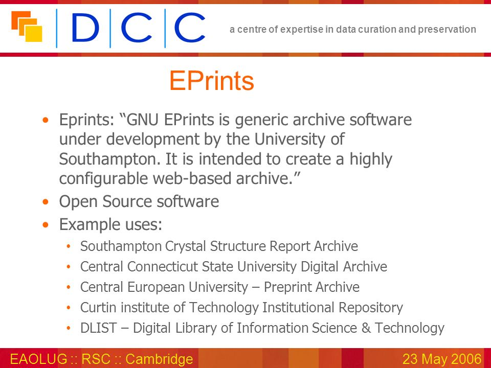 a centre of expertise in data curation and preservation EAOLUG :: RSC :: Cambridge23 May 2006 EPrints Eprints: GNU EPrints is generic archive software under development by the University of Southampton.