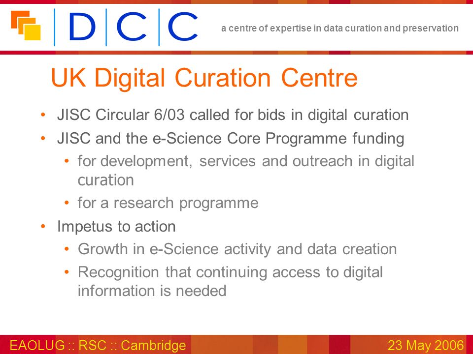 a centre of expertise in data curation and preservation EAOLUG :: RSC :: Cambridge23 May 2006 UK Digital Curation Centre JISC Circular 6/03 called for
