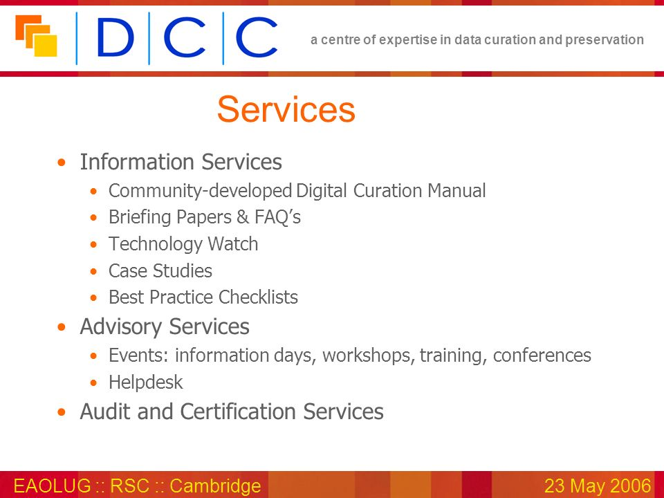 a centre of expertise in data curation and preservation EAOLUG :: RSC :: Cambridge23 May 2006 Services Information Services Community-developed Digital Curation Manual Briefing Papers & FAQs Technology Watch Case Studies Best Practice Checklists Advisory Services Events: information days, workshops, training, conferences Helpdesk Audit and Certification Services