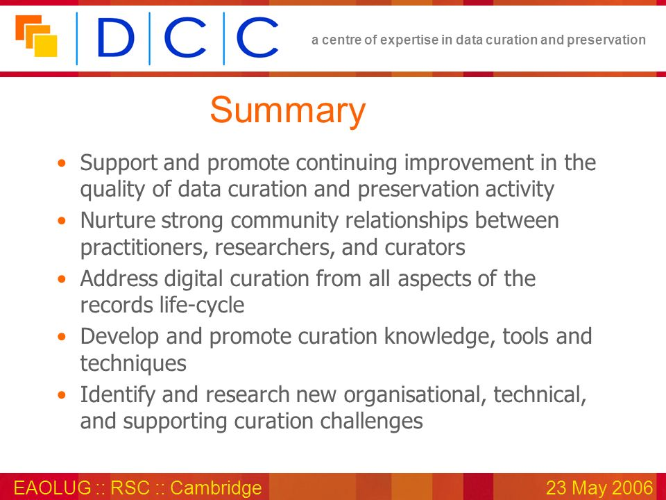 a centre of expertise in data curation and preservation EAOLUG :: RSC :: Cambridge23 May 2006 Summary Support and promote continuing improvement in the quality of data curation and preservation activity Nurture strong community relationships between practitioners, researchers, and curators Address digital curation from all aspects of the records life-cycle Develop and promote curation knowledge, tools and techniques Identify and research new organisational, technical, and supporting curation challenges