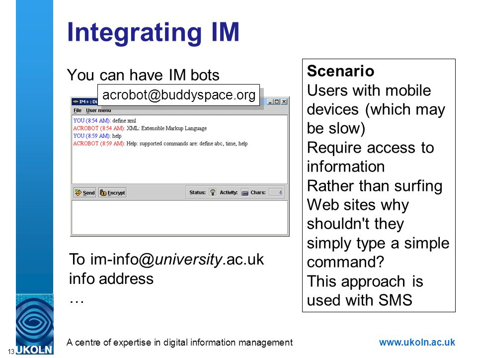 A centre of expertise in digital information managementwww.ukoln.ac.uk 13 Integrating IM You can have IM bots Scenario Users with mobile devices (which may be slow) Require access to information Rather than surfing Web sites why shouldn t they simply type a simple command.
