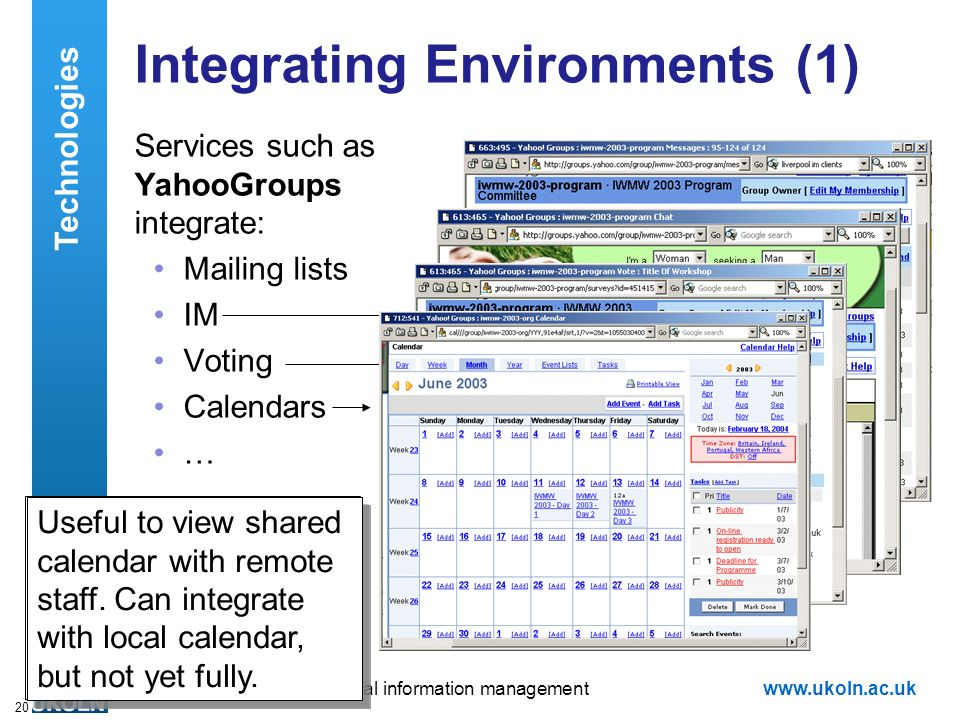 A centre of expertise in digital information managementwww.ukoln.ac.uk 20 Integrating Environments (1) Services such as YahooGroups integrate: Mailing lists IM Voting Calendars … Useful to get committee together at same time – buts ads are disliked Very effective way of reaching a decision – avoids long discursive discussions Useful to view shared calendar with remote staff.