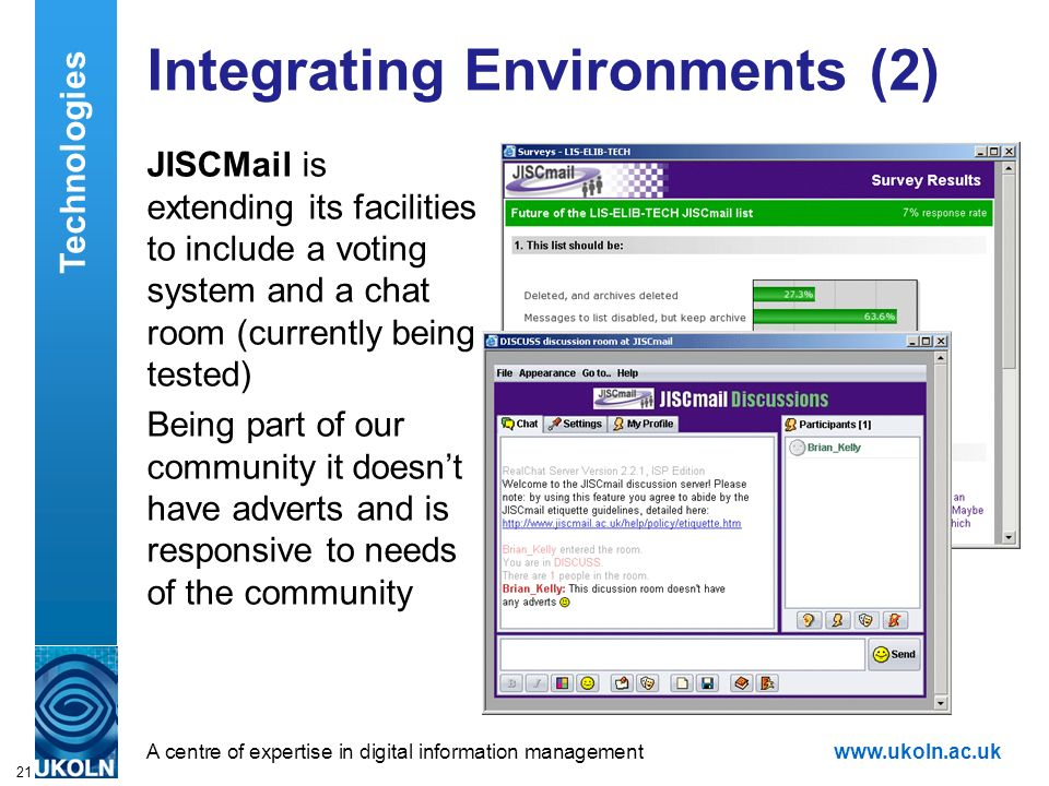 A centre of expertise in digital information managementwww.ukoln.ac.uk 21 Integrating Environments (2) JISCMail is extending its facilities to include a voting system and a chat room (currently being tested) Being part of our community it doesnt have adverts and is responsive to needs of the community Technologies