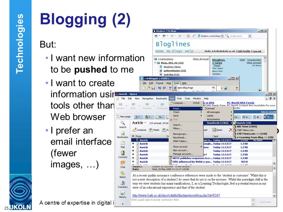 A centre of expertise in digital information managementwww.ukoln.ac.uk 25 Blogging (2) But: I want new information to be pushed to me I want to create information using tools other than a Web browser I prefer an email interface (fewer images, …) Technologies