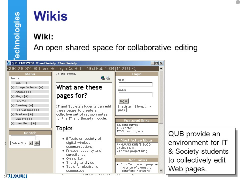 A centre of expertise in digital information managementwww.ukoln.ac.uk 26 Wikis Wiki: An open shared space for collaborative editing Emerging Technologies Wikipedia – a example of shared encyclopaedia.